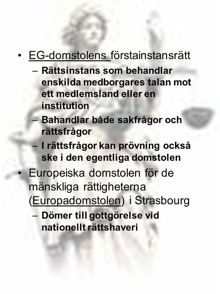 17 •EG-domstolens förstainstansrättEG-domstolens –Rättsinstans som behandlar enskilda medborgares talan mot ett medlemsland eller en institution –Bahandlar både sakfrågor och rättsfrågor –I rättsfrågor kan prövning också ske i den egentliga domstolen •Europeiska domstolen för de mänskliga rättigheterna (Europadomstolen) i StrasbourgEuropadomstolen –Dömer till gottgörelse vid nationellt rättshaveri