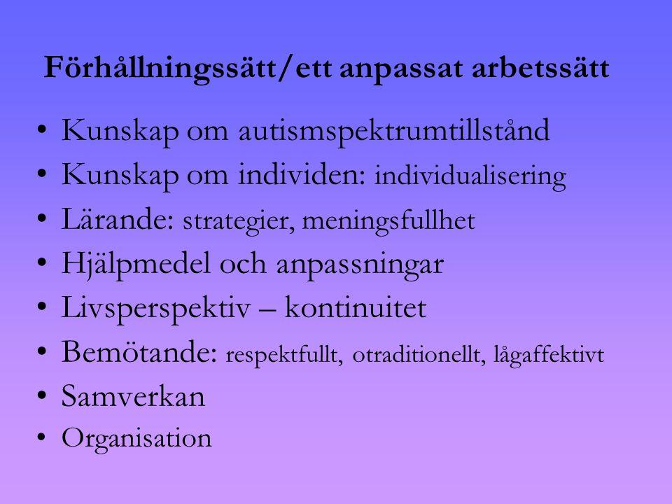 Förhållningssätt/ett anpassat arbetssätt •Kunskap om autismspektrumtillstånd •Kunskap om individen: individualisering •Lärande: strategier, meningsfullhet •Hjälpmedel och anpassningar •Livsperspektiv – kontinuitet •Bemötande: respektfullt, otraditionellt, lågaffektivt •Samverkan •Organisation