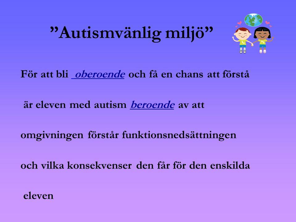 Autismvänlig miljö För att bli oberoende och få en chans att förstå är eleven med autism beroende av att omgivningen förstår funktionsnedsättningen och vilka konsekvenser den får för den enskilda eleven
