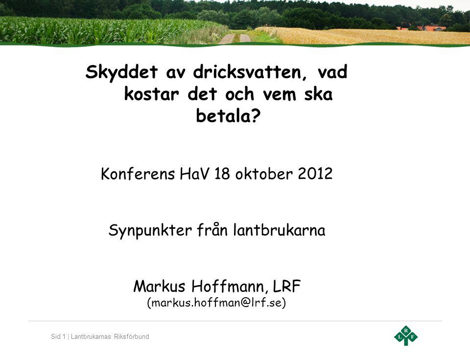 Sid 1 | Lantbrukarnas Riksförbund Skyddet av dricksvatten, vad kostar det och vem ska betala? Konferens HaV 18 oktober 2012 Synpunkter från lantbrukar