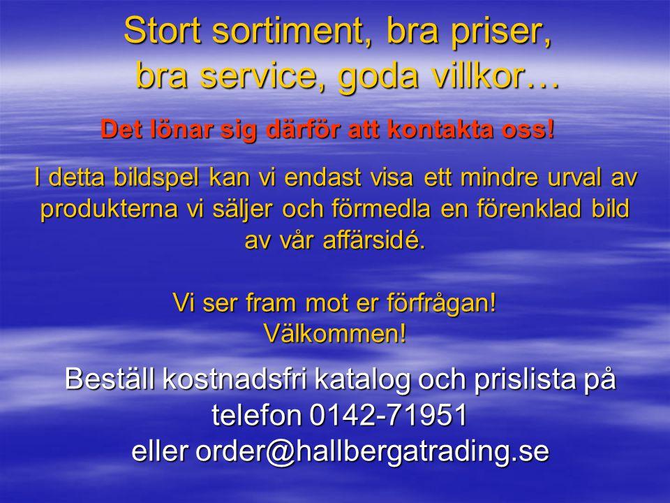 Några skäl att välja oss som leverantör;  Hallberga Tradings genomgående affärsidé är att undvika mellanhänder och på så sätt säkerställa att ert för
