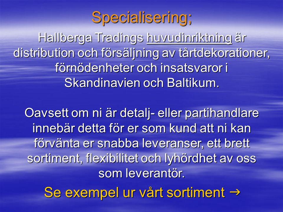 Specialisering; Se exempel ur vårt sortiment  Hallberga Tradings huvudinriktning är distribution och försäljning av tårtdekorationer, förnödenheter och insatsvaror i Skandinavien och Baltikum.