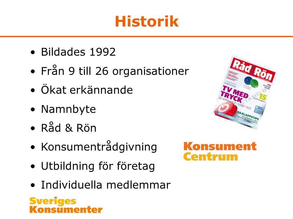 Historik •Bildades 1992 •Från 9 till 26 organisationer •Ökat erkännande •Namnbyte •Råd & Rön •Konsumentrådgivning •Utbildning för företag •Individuella medlemmar