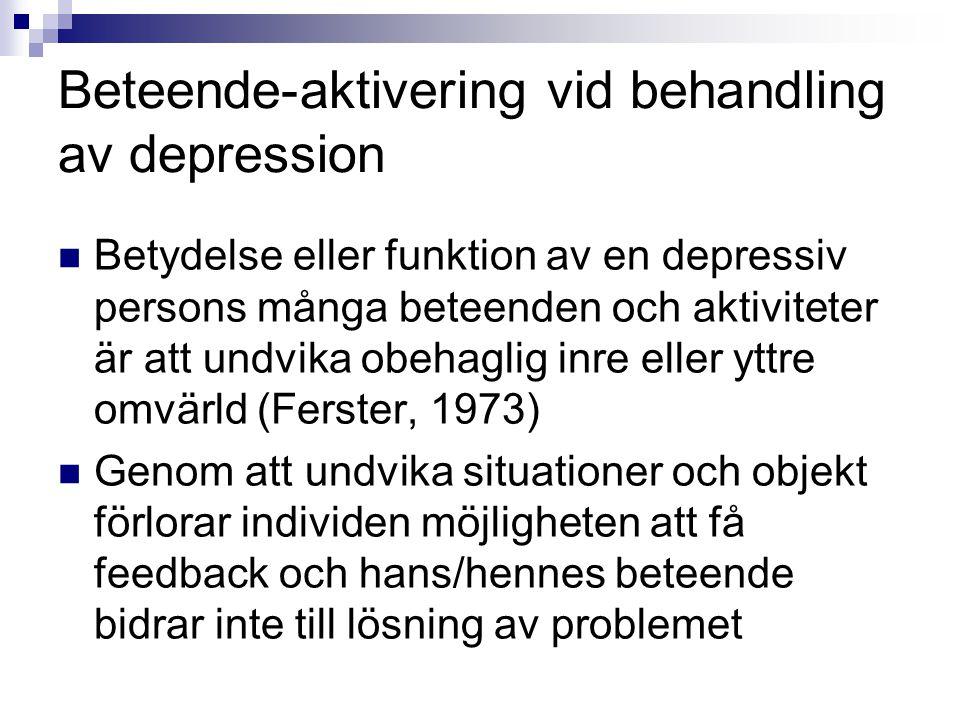 Beteende-aktivering vid behandling av depression  Betydelse eller funktion av en depressiv persons många beteenden och aktiviteter är att undvika obehaglig inre eller yttre omvärld (Ferster, 1973)  Genom att undvika situationer och objekt förlorar individen möjligheten att få feedback och hans/hennes beteende bidrar inte till lösning av problemet