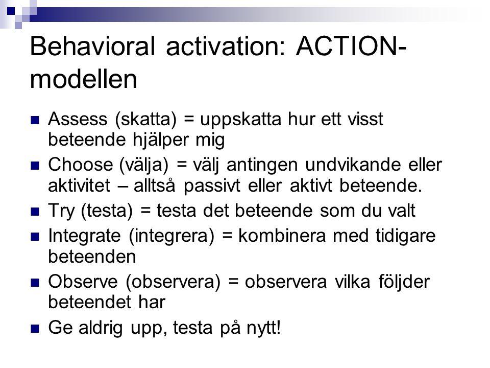 Behavioral activation: ACTION- modellen  Assess (skatta) = uppskatta hur ett visst beteende hjälper mig  Choose (välja) = välj antingen undvikande eller aktivitet – alltså passivt eller aktivt beteende.