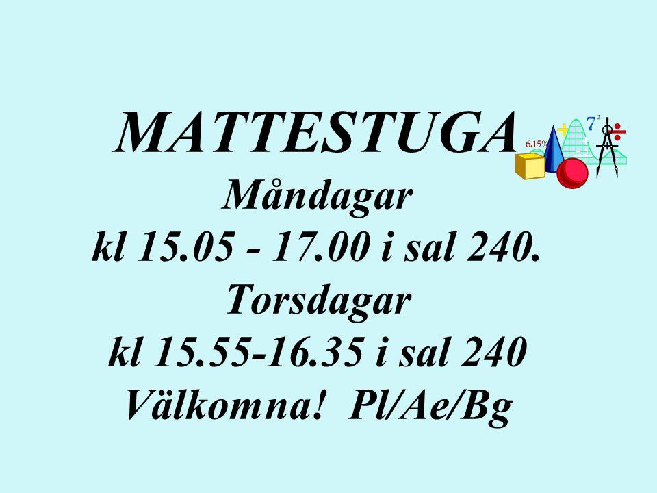 MATTESTUGA Måndagar kl 15.05 - 17.00 i sal 240. Torsdagar kl 15.55-16.35 i sal 240 Välkomna! Pl/Ae/Bg