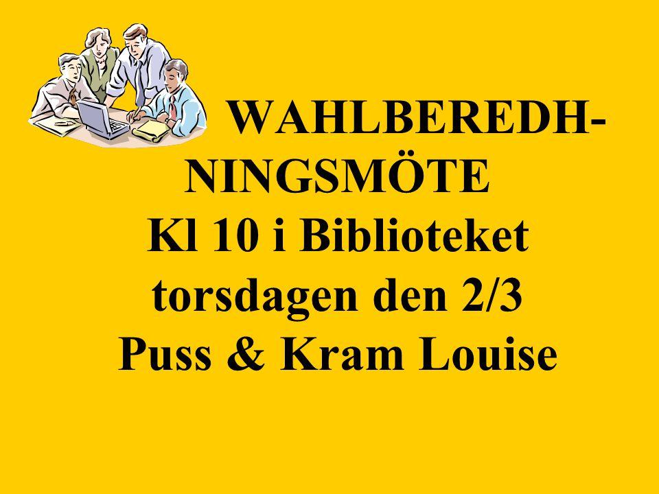 WAHLBEREDH- NINGSMÖTE Kl 10 i Biblioteket torsdagen den 2/3 Puss & Kram Louise