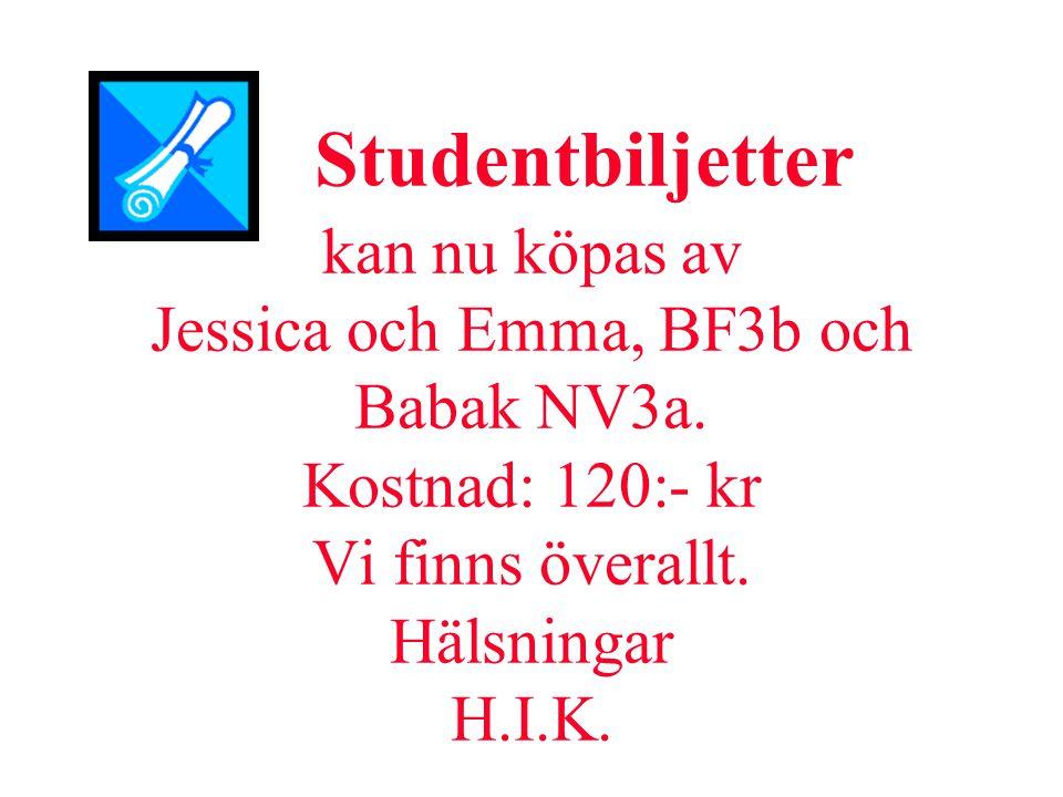 Studentbiljetter kan nu köpas av Jessica och Emma, BF3b och Babak NV3a. Kostnad: 120:- kr Vi finns överallt. Hälsningar H.I.K.