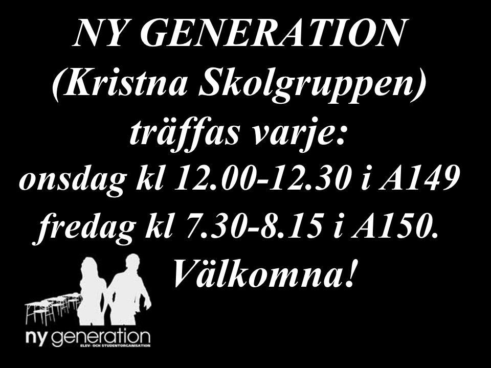 NY GENERATION (Kristna Skolgruppen) träffas varje: onsdag kl 12.00-12.30 i A149 fredag kl 7.30-8.15 i A150. Välkomna!