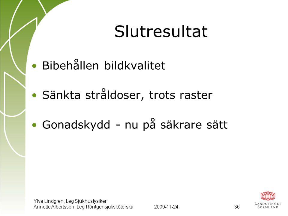 Ylva Lindgren, Leg Sjukhusfysiker Annette Albertsson, Leg Röntgensjuksköterska2009-11-24 36 Slutresultat •Bibehållen bildkvalitet •Sänkta stråldoser,