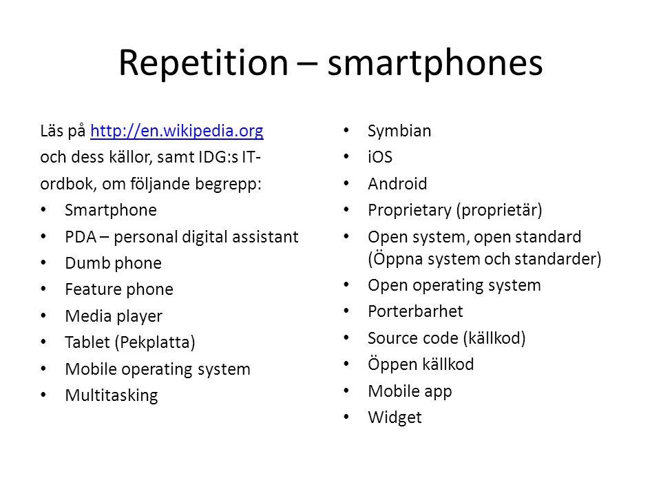 Repetition – smartphones Läs på http://en.wikipedia.orghttp://en.wikipedia.org och dess källor, samt IDG:s IT- ordbok, om följande begrepp: • Smartphone • PDA – personal digital assistant • Dumb phone • Feature phone • Media player • Tablet (Pekplatta) • Mobile operating system • Multitasking • Symbian • iOS • Android • Proprietary (proprietär) • Open system, open standard (Öppna system och standarder) • Open operating system • Porterbarhet • Source code (källkod) • Öppen källkod • Mobile app • Widget