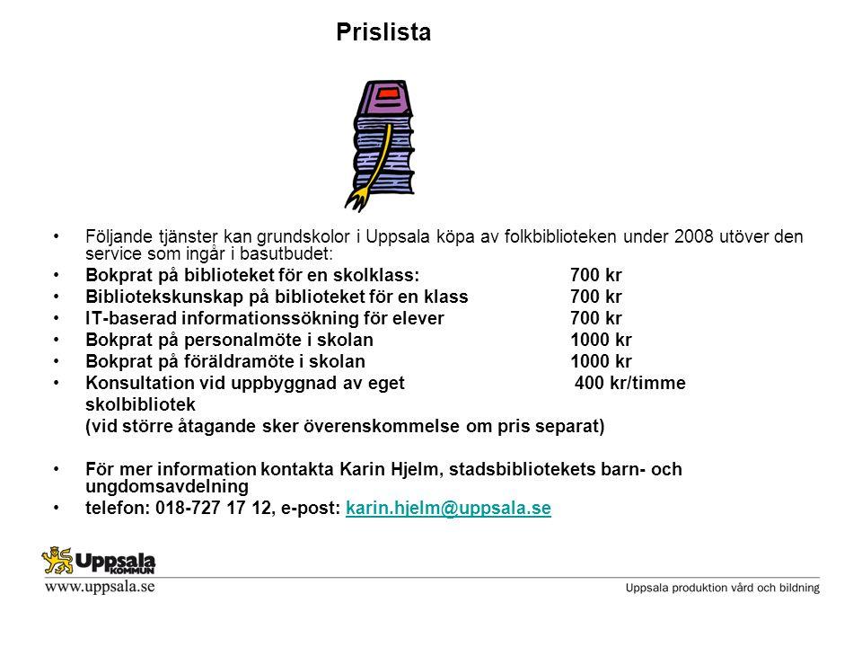 Prislista •Följande tjänster kan grundskolor i Uppsala köpa av folkbiblioteken under 2008 utöver den service som ingår i basutbudet: •Bokprat på biblioteket för en skolklass:700 kr •Bibliotekskunskap på biblioteket för en klass700 kr •IT-baserad informationssökning för elever 700 kr •Bokprat på personalmöte i skolan1000 kr •Bokprat på föräldramöte i skolan1000 kr •Konsultation vid uppbyggnad av eget 400 kr/timme skolbibliotek (vid större åtagande sker överenskommelse om pris separat) •För mer information kontakta Karin Hjelm, stadsbibliotekets barn- och ungdomsavdelning •telefon: 018-727 17 12, e-post: karin.hjelm@uppsala.sekarin.hjelm@uppsala.se