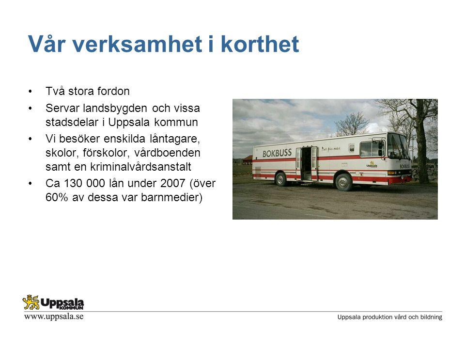 Vår verksamhet i korthet •Två stora fordon •Servar landsbygden och vissa stadsdelar i Uppsala kommun •Vi besöker enskilda låntagare, skolor, förskolor, vårdboenden samt en kriminalvårdsanstalt •Ca 130 000 lån under 2007 (över 60% av dessa var barnmedier)