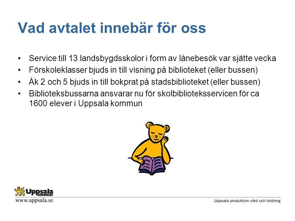 Vad avtalet innebär för oss •Service till 13 landsbygdsskolor i form av lånebesök var sjätte vecka •Förskoleklasser bjuds in till visning på biblioteket (eller bussen) •Åk 2 och 5 bjuds in till bokprat på stadsbiblioteket (eller bussen) •Biblioteksbussarna ansvarar nu för skolbiblioteksservicen för ca 1600 elever i Uppsala kommun