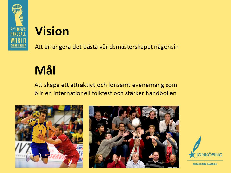 Vision Att arrangera det bästa världsmästerskapet någonsin Mål Att skapa ett attraktivt och lönsamt evenemang som blir en internationell folkfest och stärker handbollen