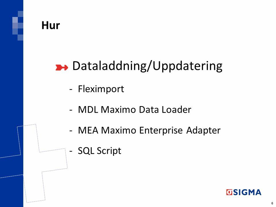 6 Hur Dataladdning/Uppdatering -Fleximport -MDL Maximo Data Loader -MEA Maximo Enterprise Adapter -SQL Script