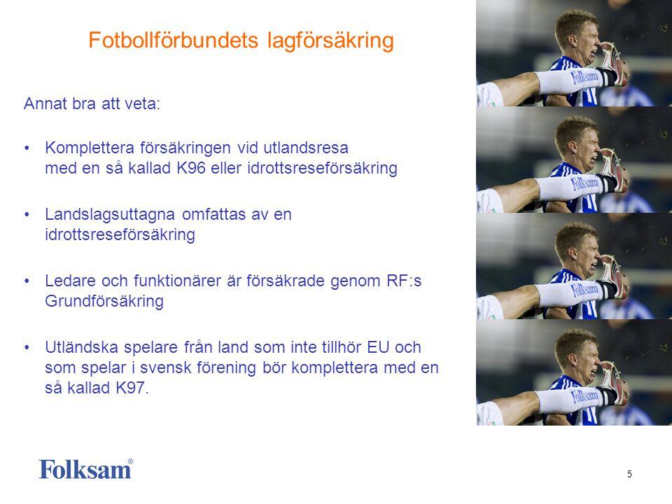 5 Annat bra att veta: • Komplettera försäkringen vid utlandsresa med en så kallad K96 eller idrottsreseförsäkring • Landslagsuttagna omfattas av en idrottsreseförsäkring • Ledare och funktionärer är försäkrade genom RF:s Grundförsäkring • Utländska spelare från land som inte tillhör EU och som spelar i svensk förening bör komplettera med en så kallad K97.