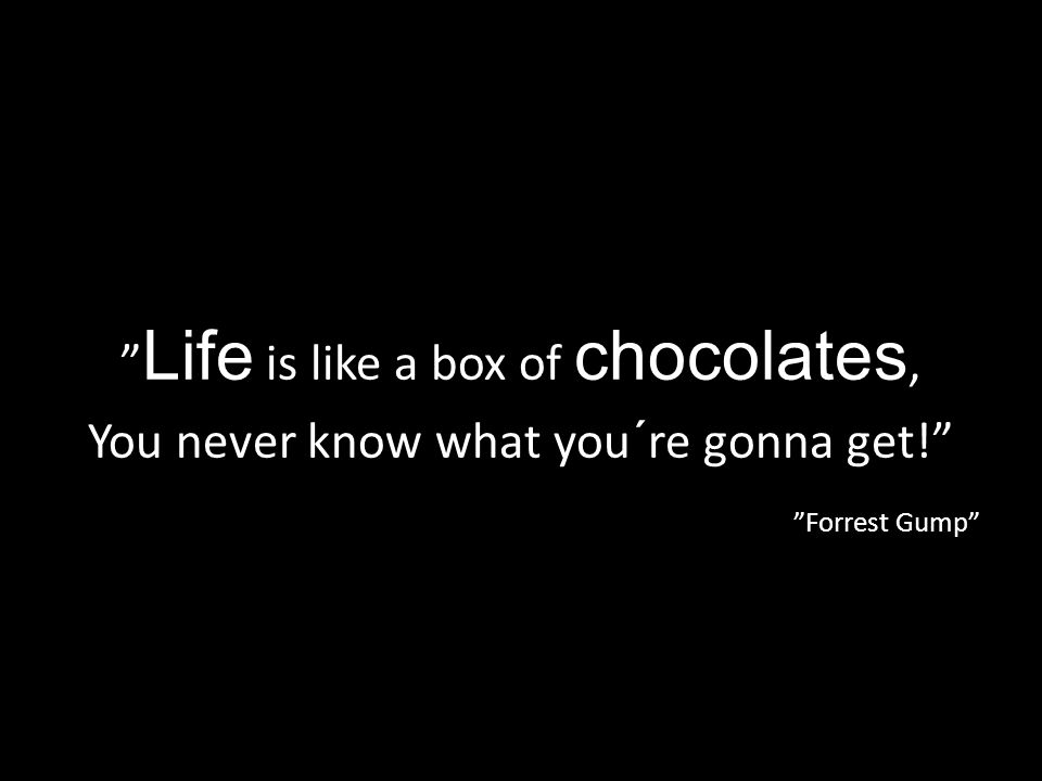 """ Life is like a box of chocolates, You never know what you´re gonna get!"" ""Forrest Gump"""