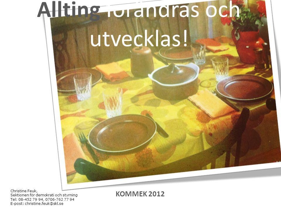 Christine Feuk, Sektionen för demokrati och styrning Tel: 08-452 79 94, 0706-762 77 94 E-post: christine.feuk@skl.se Allting förändras och utvecklas!