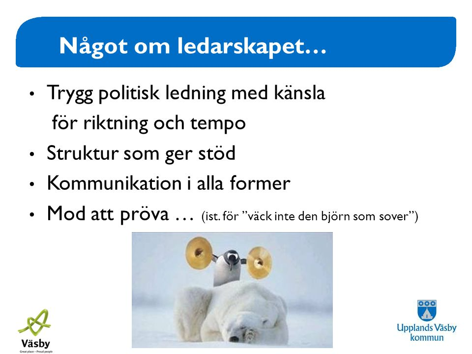 www.upplandsvasby.se Något om ledarskapet… • Trygg politisk ledning med känsla för riktning och tempo • Struktur som ger stöd • Kommunikation i alla f