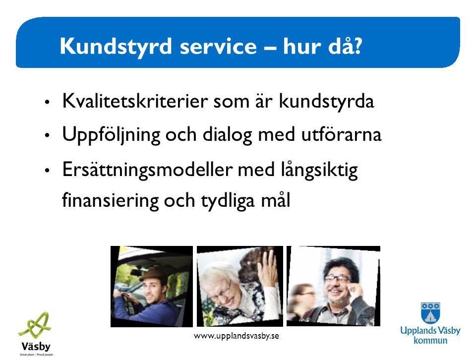 www.upplandsvasby.se Kundstyrd service – hur då? • Kvalitetskriterier som är kundstyrda • Uppföljning och dialog med utförarna • Ersättningsmodeller m