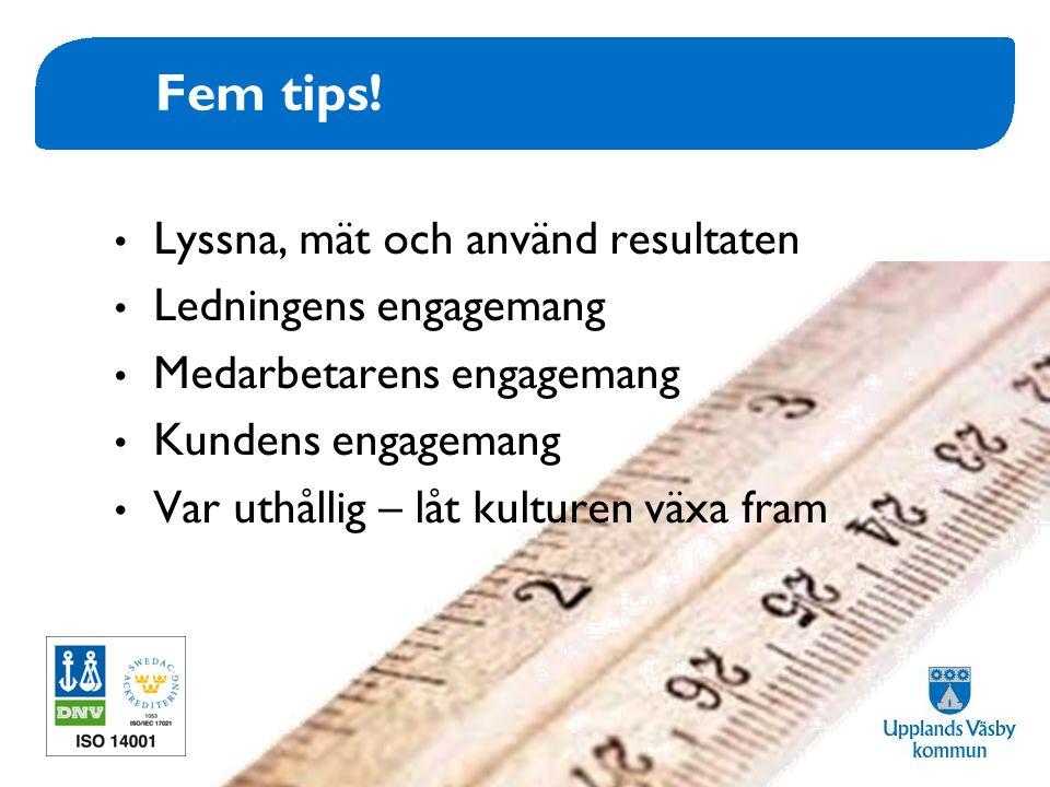 www.upplandsvasby.se Fem tips! • Lyssna, mät och använd resultaten • Ledningens engagemang • Medarbetarens engagemang • Kundens engagemang • Var uthål