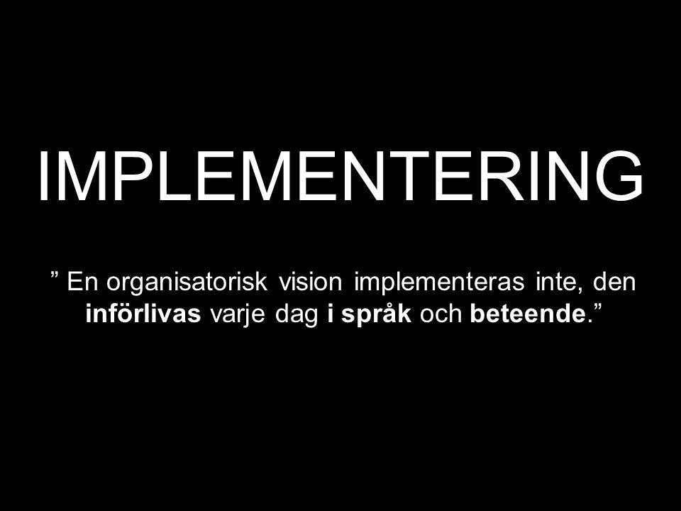 """IMPLEMENTERING """" En organisatorisk vision implementeras inte, den införlivas varje dag i språk och beteende."""""""