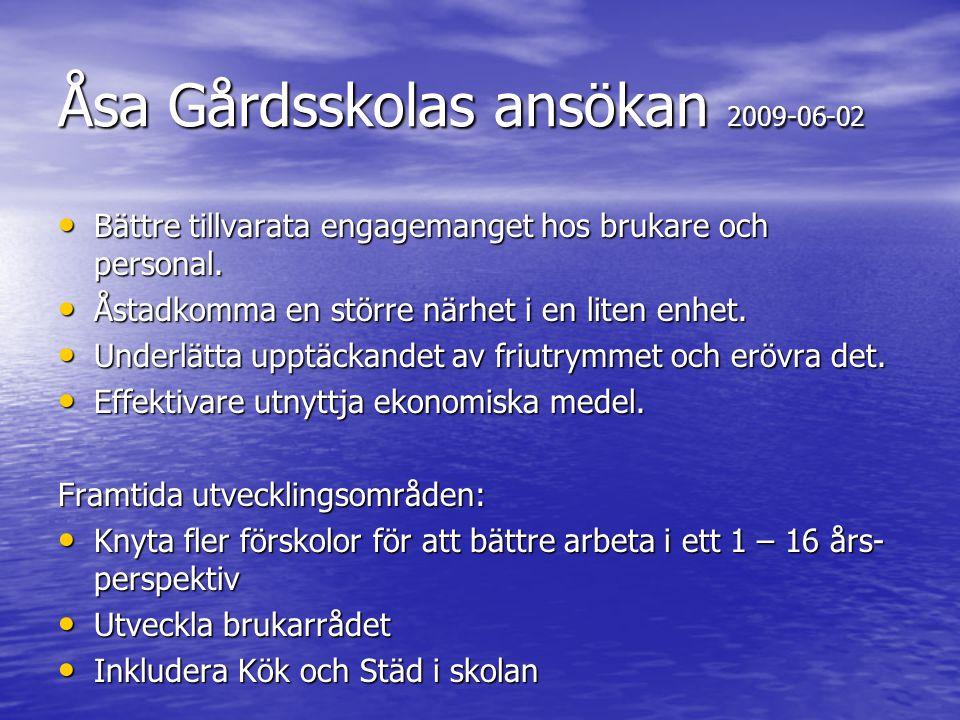 Åsa Gårdsskolas ansökan 2009-06-02 • Bättre tillvarata engagemanget hos brukare och personal. • Åstadkomma en större närhet i en liten enhet. • Underl