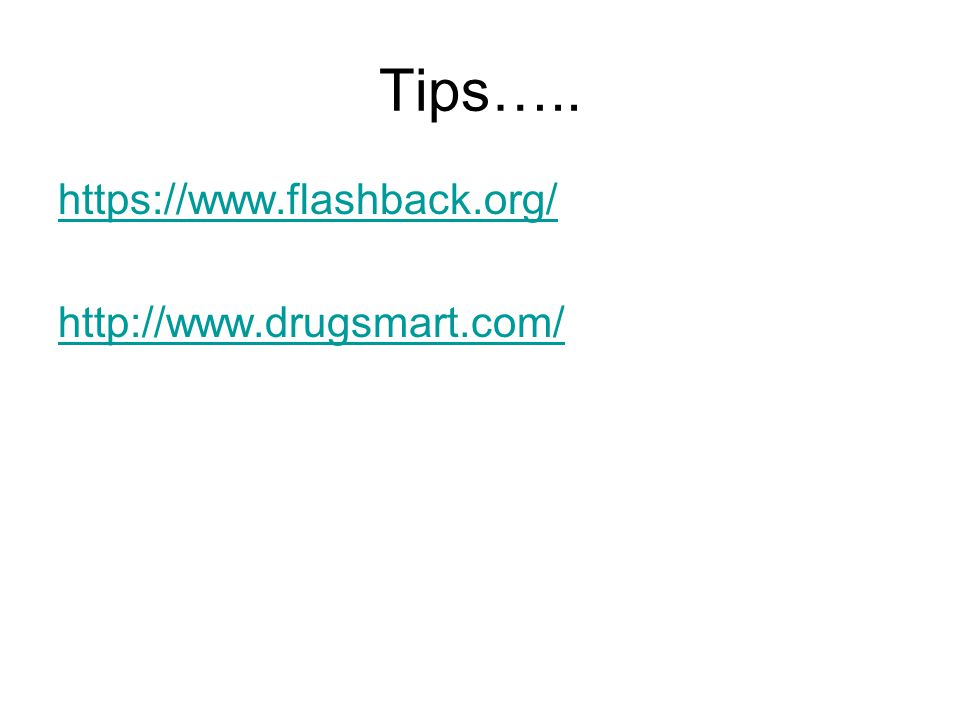 Tips….. https://www.flashback.org/ http://www.drugsmart.com/