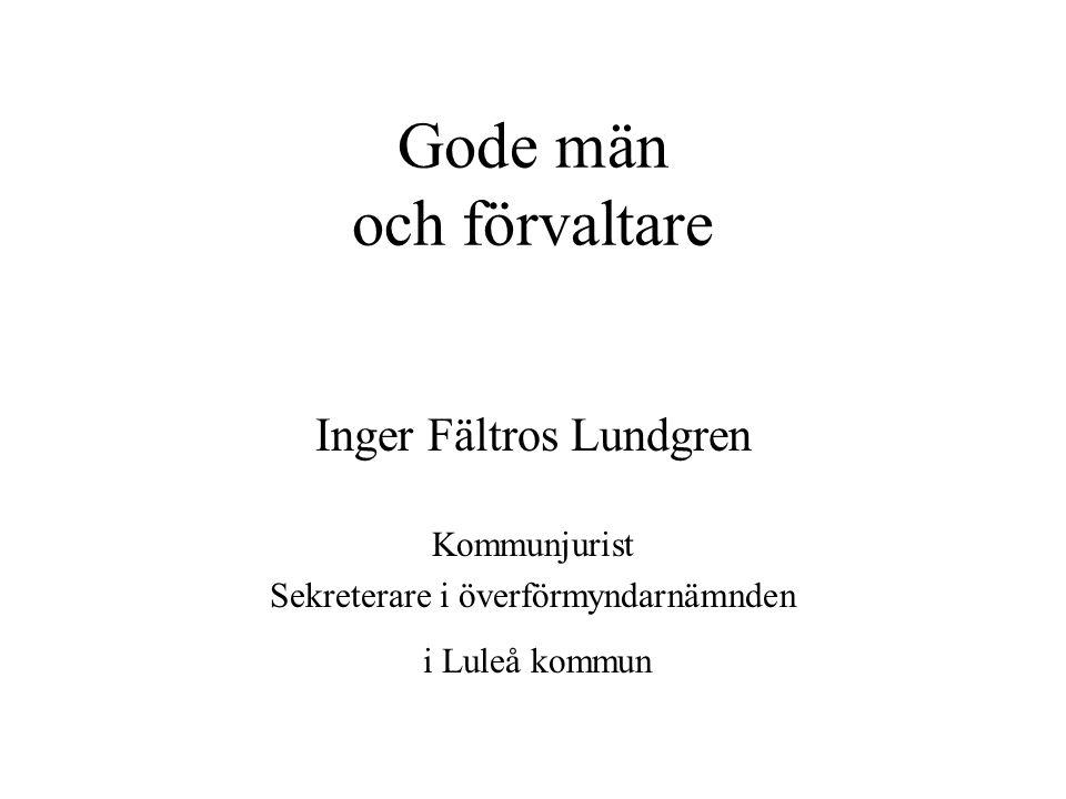 Gode män och förvaltare Inger Fältros Lundgren Kommunjurist Sekreterare i överförmyndarnämnden i Luleå kommun