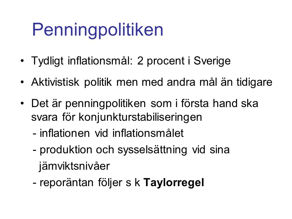 Penningpolitiken •Tydligt inflationsmål: 2 procent i Sverige •Aktivistisk politik men med andra mål än tidigare •Det är penningpolitiken som i första