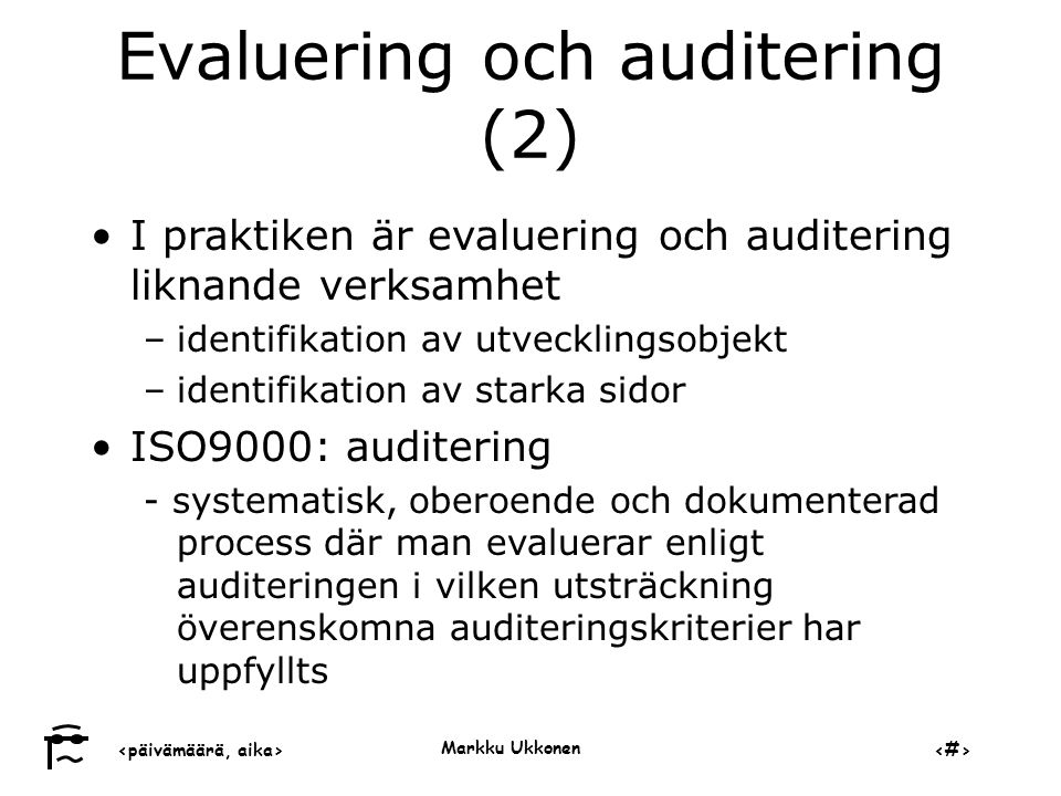 ‹päivämäärä, aika›‹#› Markku Ukkonen Evaluering och auditering (2) •I praktiken är evaluering och auditering liknande verksamhet –identifikation av utvecklingsobjekt –identifikation av starka sidor •ISO9000: auditering - systematisk, oberoende och dokumenterad process där man evaluerar enligt auditeringen i vilken utsträckning överenskomna auditeringskriterier har uppfyllts