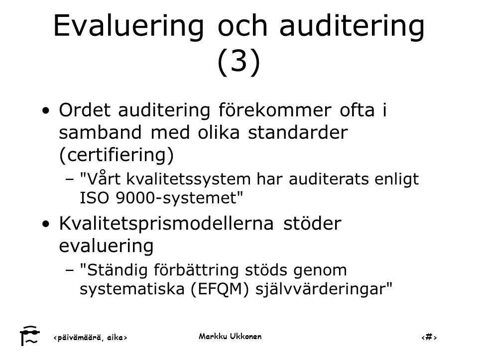 ‹päivämäärä, aika›‹#› Markku Ukkonen Evaluering och auditering (3) •Ordet auditering förekommer ofta i samband med olika standarder (certifiering) – Vårt kvalitetssystem har auditerats enligt ISO 9000-systemet •Kvalitetsprismodellerna stöder evaluering – Ständig förbättring stöds genom systematiska (EFQM) självvärderingar