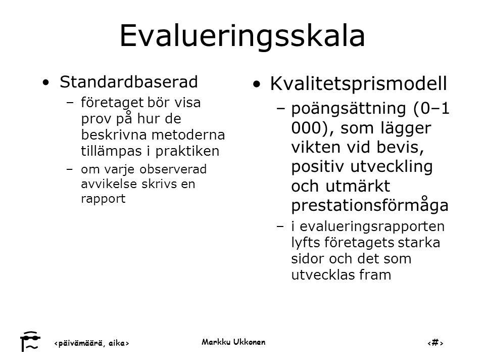‹päivämäärä, aika›‹#› Markku Ukkonen Evalueringsskala •Standardbaserad –företaget bör visa prov på hur de beskrivna metoderna tillämpas i praktiken –om varje observerad avvikelse skrivs en rapport •Kvalitetsprismodell –poängsättning (0–1 000), som lägger vikten vid bevis, positiv utveckling och utmärkt prestationsförmåga –i evalueringsrapporten lyfts företagets starka sidor och det som utvecklas fram