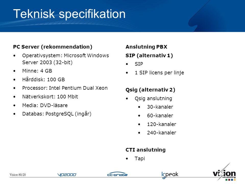 Teknisk specifikation PC Server (rekommendation) •Operativsystem: Microsoft Windows Server 2003 (32-bit) •Minne: 4 GB •Hårddisk: 100 GB •Processor: Intel Pentium Dual Xeon •Nätverkskort: 100 Mbit •Media: DVD-läsare •Databas: PostgreSQL (ingår) Anslutning PBX SIP (alternativ 1) •SIP •1 SIP licens per linje Qsig (alternativ 2) •Qsig anslutning •30-kanaler •60-kanaler •120-kanaler •240-kanaler CTI anslutning •Tapi