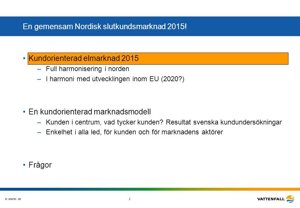© Vattenfall AB 3 NordREG´s målsättning om en gemensam Nordisk slutkundsmarknad 2015 •En mer kundorienterad elmarknad med hög grad av konkurrens mellan elhandelsföretagen –Integrerad nordisk marknad effektivare än fyra nationella –Ett steg emot integrerad europeisk elmarknad –Unik möjlighet att hitta effektiva lösningar i olika frågor •Övergripande mål –Öppen för alla kunder –Kundernas förtroende; samma konsumentskydd oavsett elhandelsföretagets hemvist –Enkelt för elhandelsföretagen att verka i alla nordiska länder; låga instegsbarriärer –Marknadsmodellen och processerna ska vara future proof •Process mot en gemensam slutkundsmarknad 2015