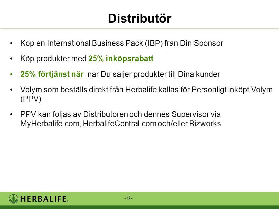 - 6 - Distributör •Köp en International Business Pack (IBP) från Din Sponsor •Köp produkter med 25% inköpsrabatt •25% förtjänst när när Du säljer produkter till Dina kunder •Volym som beställs direkt från Herbalife kallas för Personligt inköpt Volym (PPV) •PPV kan följas av Distributören och dennes Supervisor via MyHerbalife.com, HerbalifeCentral.com och/eller Bizworks