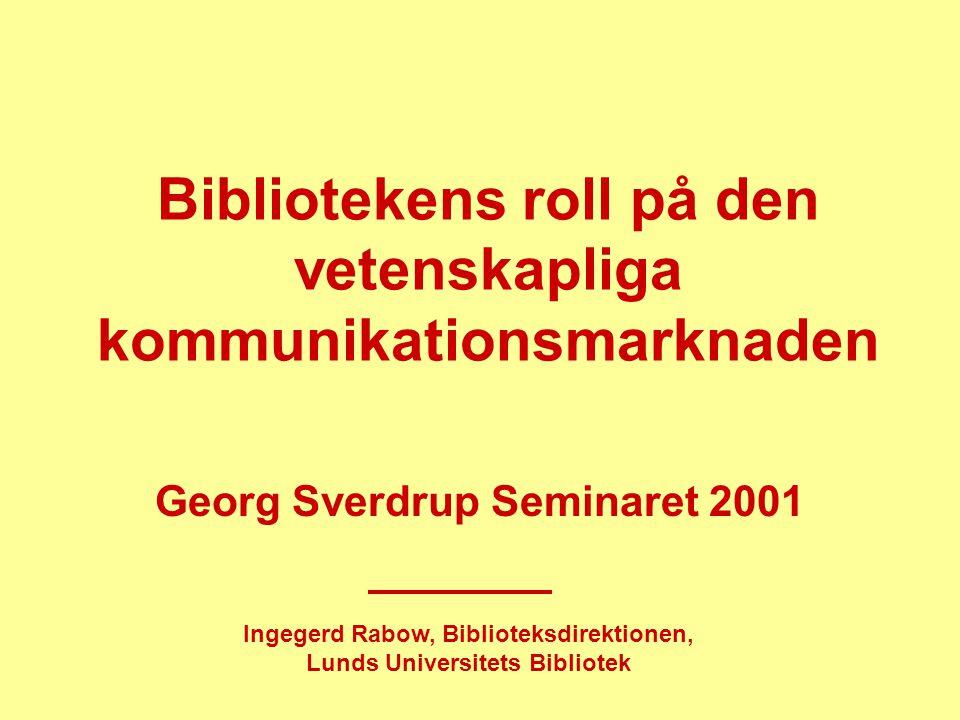 Bibliotekens roll på den vetenskapliga kommunikationsmarknaden Georg Sverdrup Seminaret 2001 Ingegerd Rabow, Biblioteksdirektionen, Lunds Universitets Bibliotek