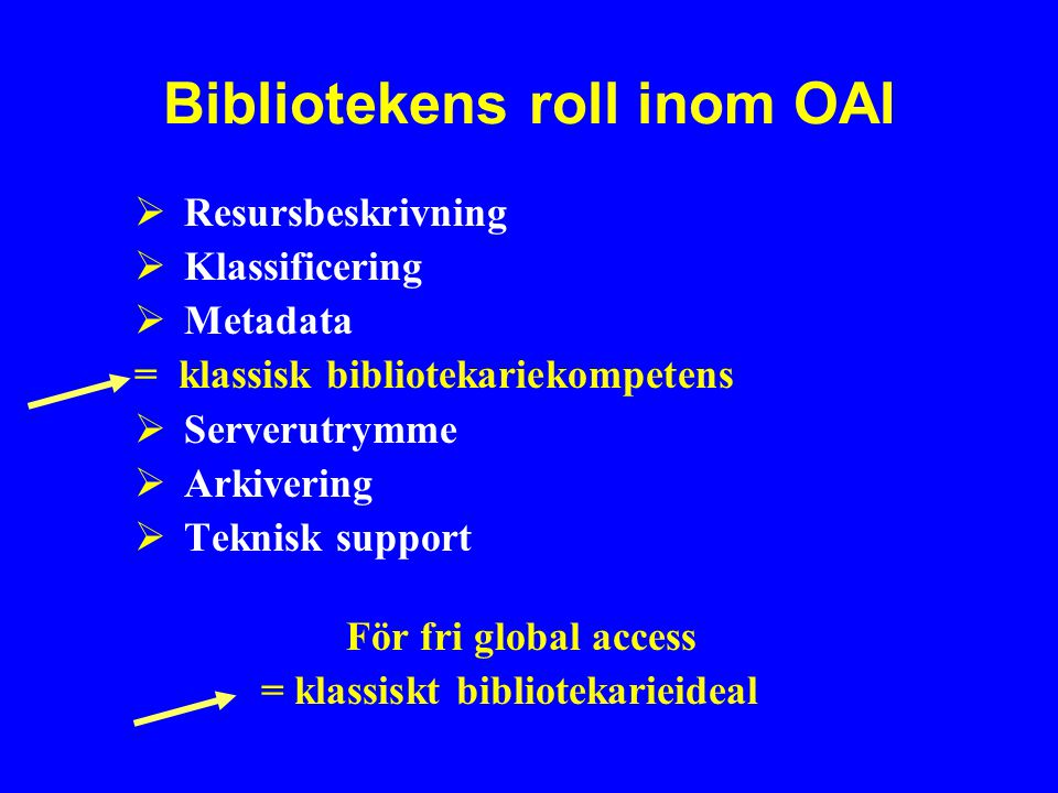 Bibliotekens roll inom OAI  Resursbeskrivning  Klassificering  Metadata = klassisk bibliotekariekompetens  Serverutrymme  Arkivering  Teknisk support För fri global access = klassiskt bibliotekarieideal
