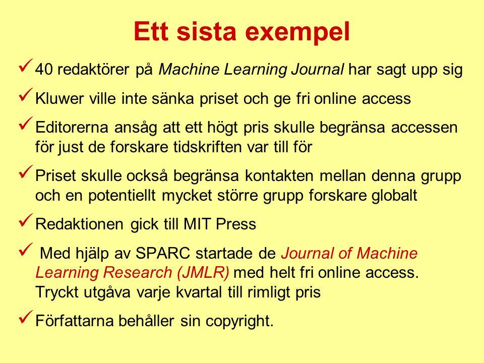 Ett sista exempel  40 redaktörer på Machine Learning Journal har sagt upp sig  Kluwer ville inte sänka priset och ge fri online access  Editorerna ansåg att ett högt pris skulle begränsa accessen för just de forskare tidskriften var till för  Priset skulle också begränsa kontakten mellan denna grupp och en potentiellt mycket större grupp forskare globalt  Redaktionen gick till MIT Press  Med hjälp av SPARC startade de Journal of Machine Learning Research (JMLR) med helt fri online access.