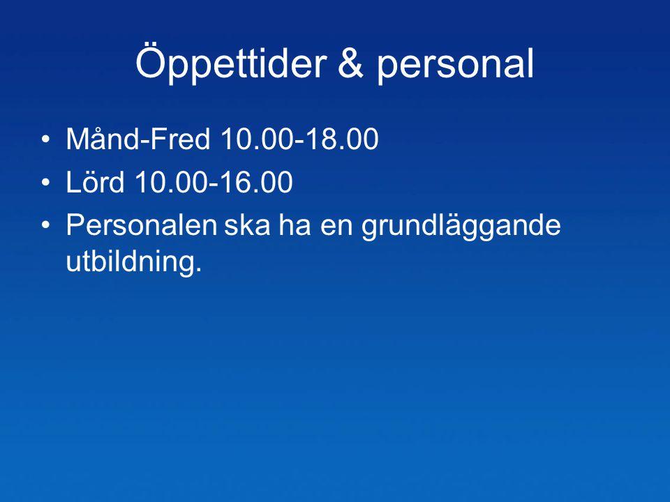 Öppettider & personal •Månd-Fred 10.00-18.00 •Lörd 10.00-16.00 •Personalen ska ha en grundläggande utbildning.