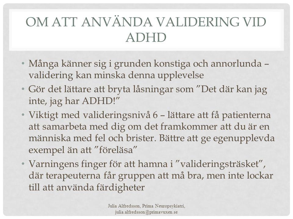 OM ATT ANVÄNDA VALIDERING VID ADHD • Många känner sig i grunden konstiga och annorlunda – validering kan minska denna upplevelse • Gör det lättare att