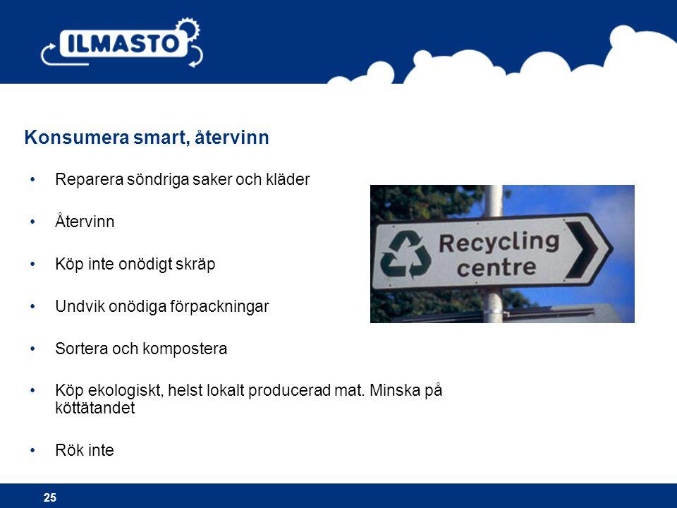 •Reparera söndriga saker och kläder •Återvinn •Köp inte onödigt skräp •Undvik onödiga förpackningar •Sortera och kompostera •Köp ekologiskt, helst lokalt producerad mat.