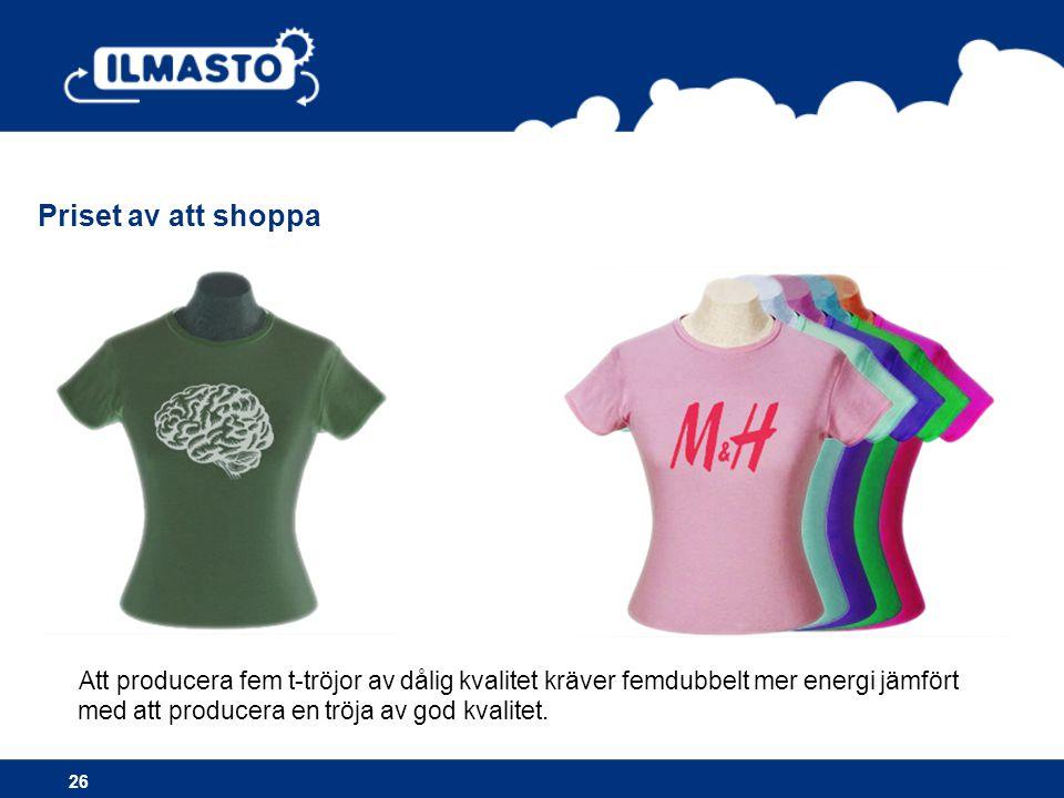 26 Att producera fem t-tröjor av dålig kvalitet kräver femdubbelt mer energi jämfört med att producera en tröja av god kvalitet.
