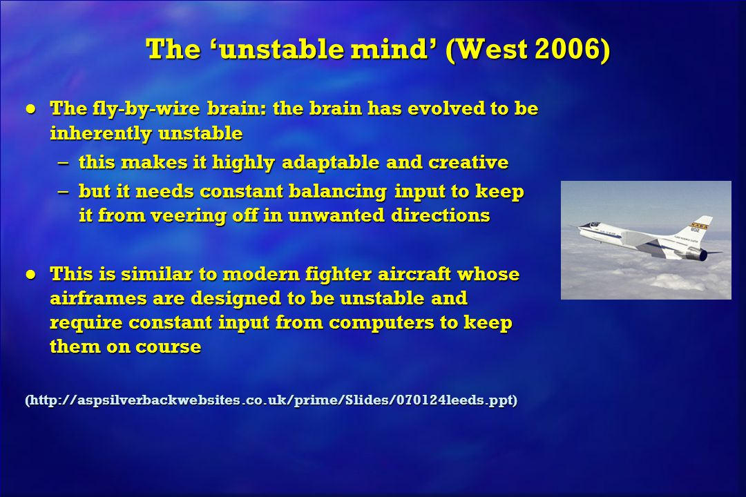 The 'unstable mind' (West 2006) l The fly-by-wire brain: the brain has evolved to be inherently unstable –this makes it highly adaptable and creative