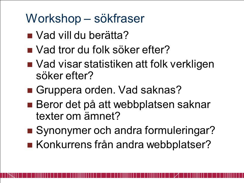 Workshop – sökfraser  Vad vill du berätta?  Vad tror du folk söker efter?  Vad visar statistiken att folk verkligen söker efter?  Gruppera orden.