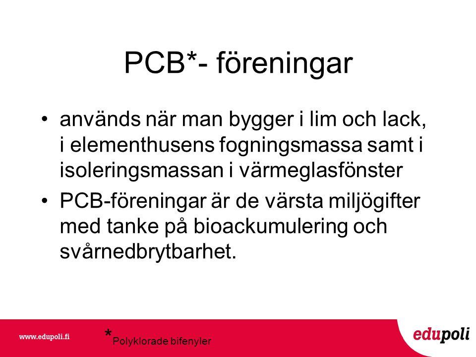 PCB*- föreningar •används när man bygger i lim och lack, i elementhusens fogningsmassa samt i isoleringsmassan i värmeglasfönster •PCB-föreningar är de värsta miljögifter med tanke på bioackumulering och svårnedbrytbarhet.