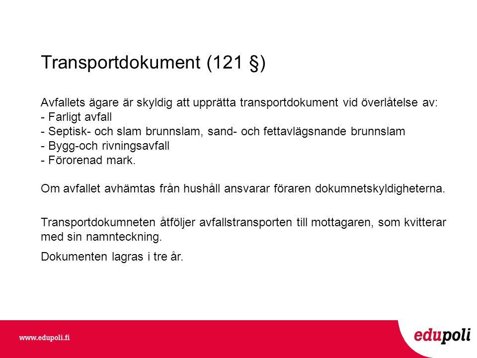 Transportdokument (121 §) Avfallets ägare är skyldig att upprätta transportdokument vid överlåtelse av: - Farligt avfall - Septisk- och slam brunnslam, sand- och fettavlägsnande brunnslam - Bygg-och rivningsavfall - Förorenad mark.