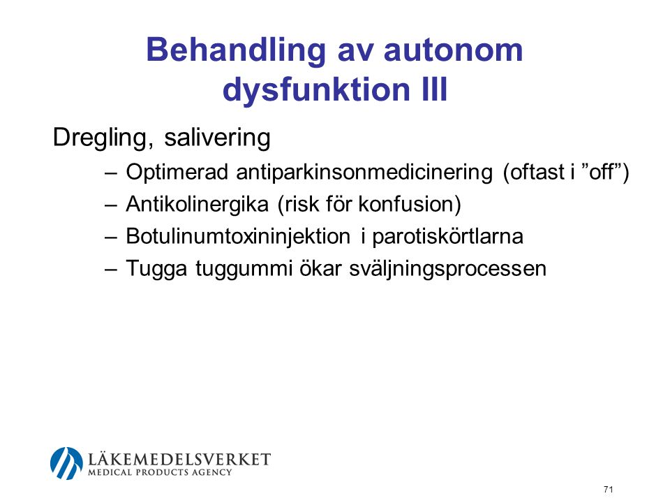 Behandling av autonom dysfunktion III Dregling, salivering –Optimerad antiparkinsonmedicinering (oftast i off ) –Antikolinergika (risk för konfusion) –Botulinumtoxininjektion i parotiskörtlarna –Tugga tuggummi ökar sväljningsprocessen 71