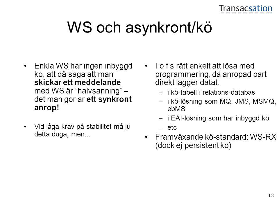 18 WS och asynkront/kö •Enkla WS har ingen inbyggd kö, att då säga att man skickar ett meddelande med WS är halvsanning – det man gör är ett synkront anrop.